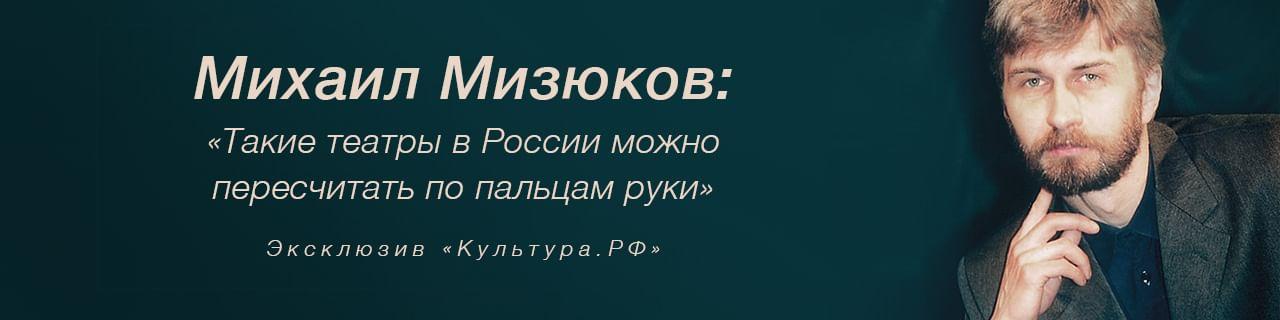 Михаил Александрович Мизюков. «Такие театры в России можно пересчитать по пальцам руки»