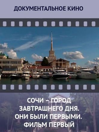 Сочи — город завтрашнего дня. Они были первыми. Фильм первый. Рождение нового города