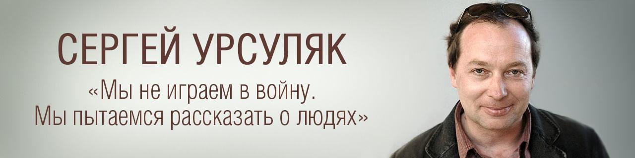 Сергей Урсуляк: «Мы не играем в войну. Мы пытаемся рассказать о людях»