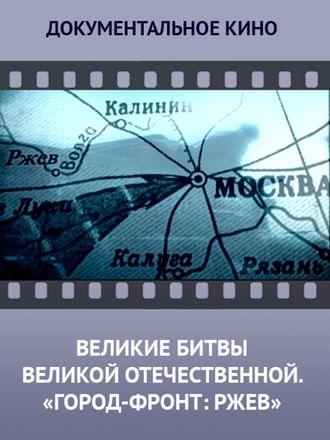 Великие битвы Великой Отечественной. «Город-фронт: Ржев»
