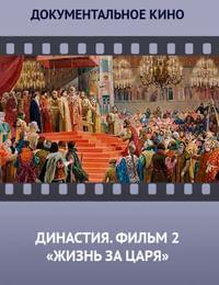 Династия. Семейная история, рассказанная за ночь. Фильм 2 «Жизнь за царя»