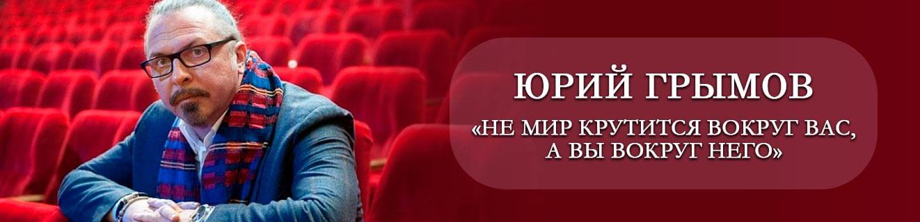 Юрий Грымов: «Не мир крутится вокруг вас, а вы вокруг него»