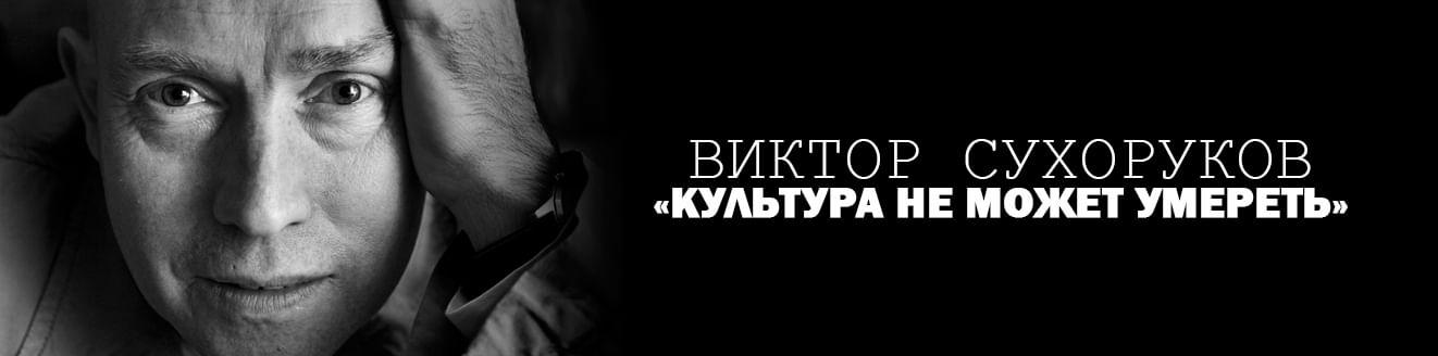 Виктор Сухоруков: «Культура не может умереть»