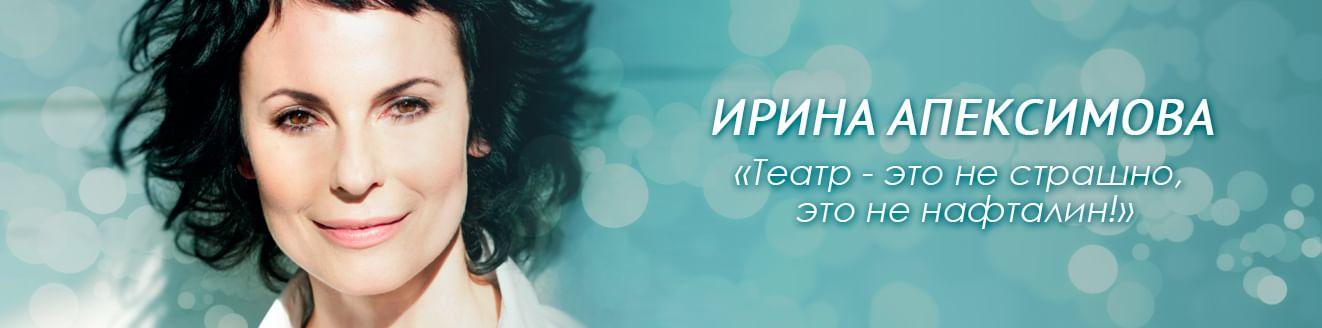 Ирина Апексимова: «Театр — это не страшно, это не нафталин!»