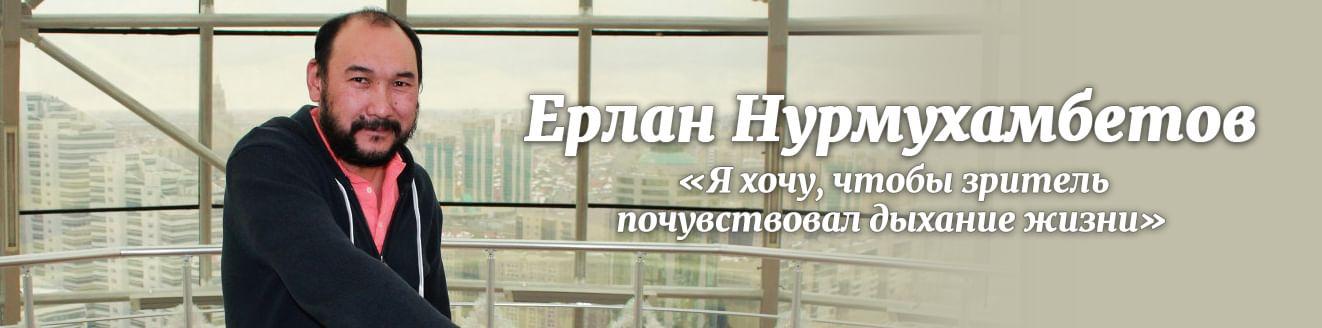 Ерлан Нурмухамбетов: «Я хочу, чтобы зритель почувствовал дыхание жизни»
