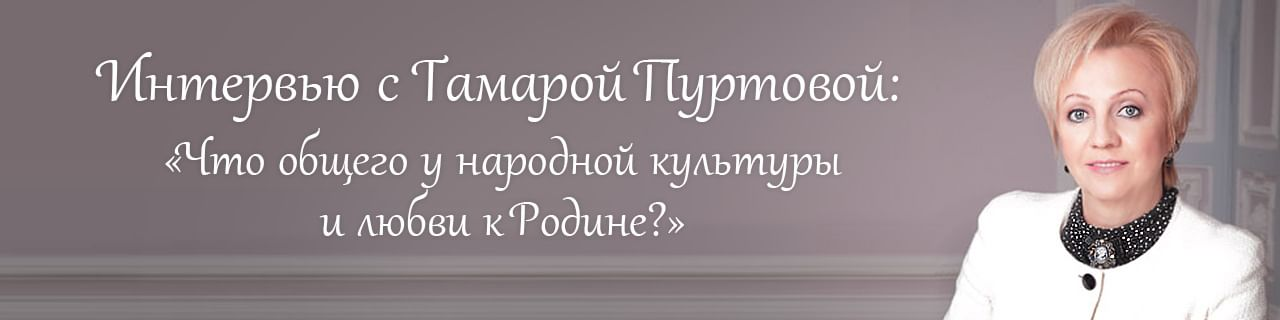 Тамара Пуртова. Что общего у народной культуры и любви к Родине?