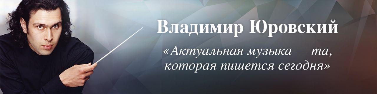 Владимир Юровский: «Актуальная музыка — та, которая пишется сегодня»