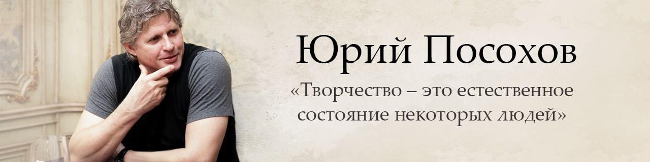 Юрий Посохов: «Творчество — это естественное состояние некоторых людей»